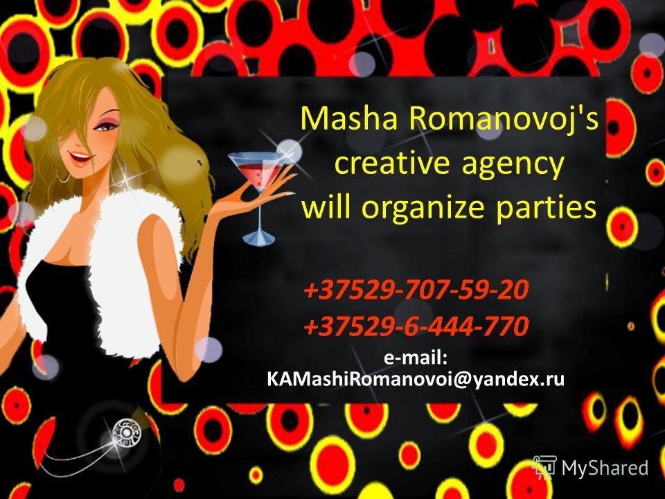 Masha Romanovoj's creative agency will organize parties +37529-707-59-20 +37529-6-444-770 e-mail: KAMashiRomanovoi@yandex.ru