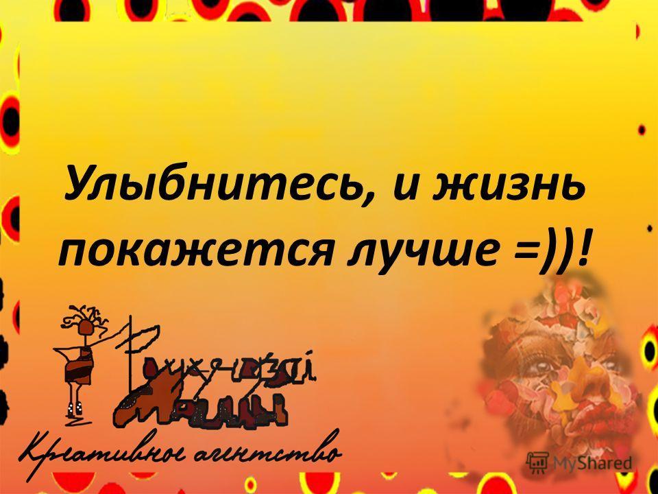 Улыбнитесь, и жизнь покажется лучше =))!