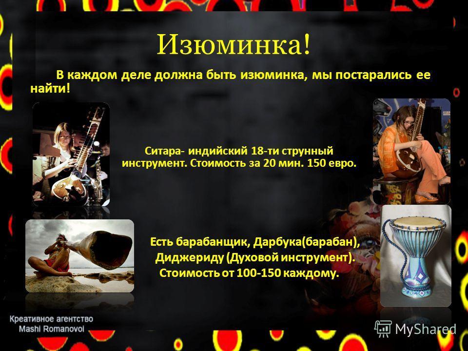 Изюминка! В каждом деле должна быть изюминка, мы постарались ее найти! Есть барабанщик, Дарбука(барабан), Диджериду (Духовой инструмент). Стоимость от 100-150 каждому. Ситара- индийский 18-ти струнный инструмент. Стоимость за 20 мин. 150 евро.