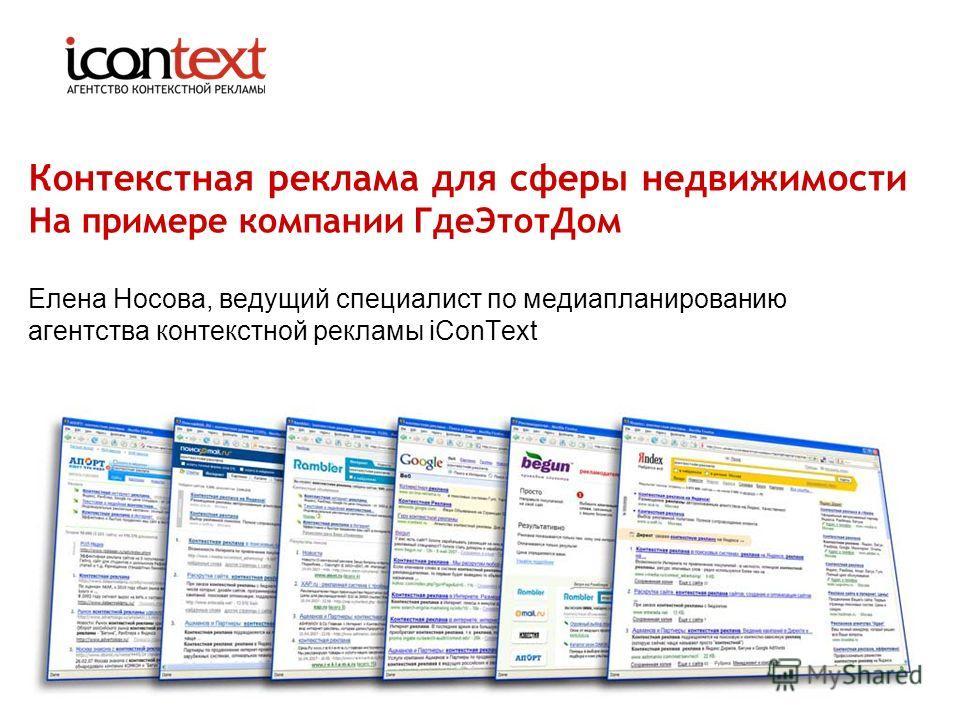 Контекстная реклама для сферы недвижимости На примере компании ГдеЭтотДом Елена Носова, ведущий специалист по медиапланированию агентства контекстной рекламы iConText