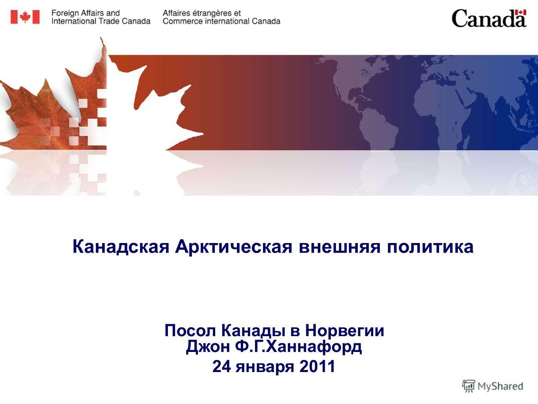 Канадская Арктическая внешняя политика Посол Канады в Норвегии Джон Ф.Г.Ханнафорд 24 января 2011