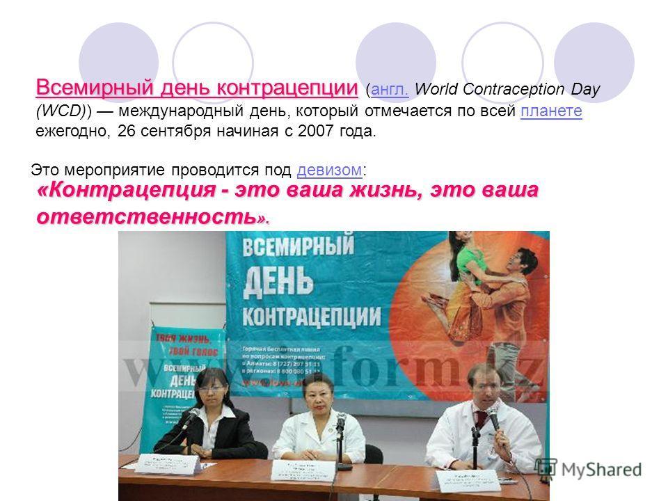 Всемирный день контрацепции (англ. World Contraception Day (WCD)) международный день, который отмечается по всей планете ежегодно, 26 сентября начиная с 2007 года. Это мероприятие проводится под девизом: «Контрацепция - это ваша жизнь, это ваша ответ