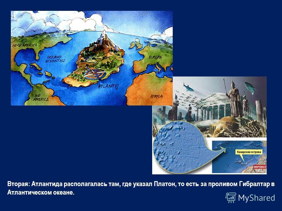 Вторая: Атлантида располагалась там, где указал Платон, то есть за проливом Гибралтар в Атлантическом океане.