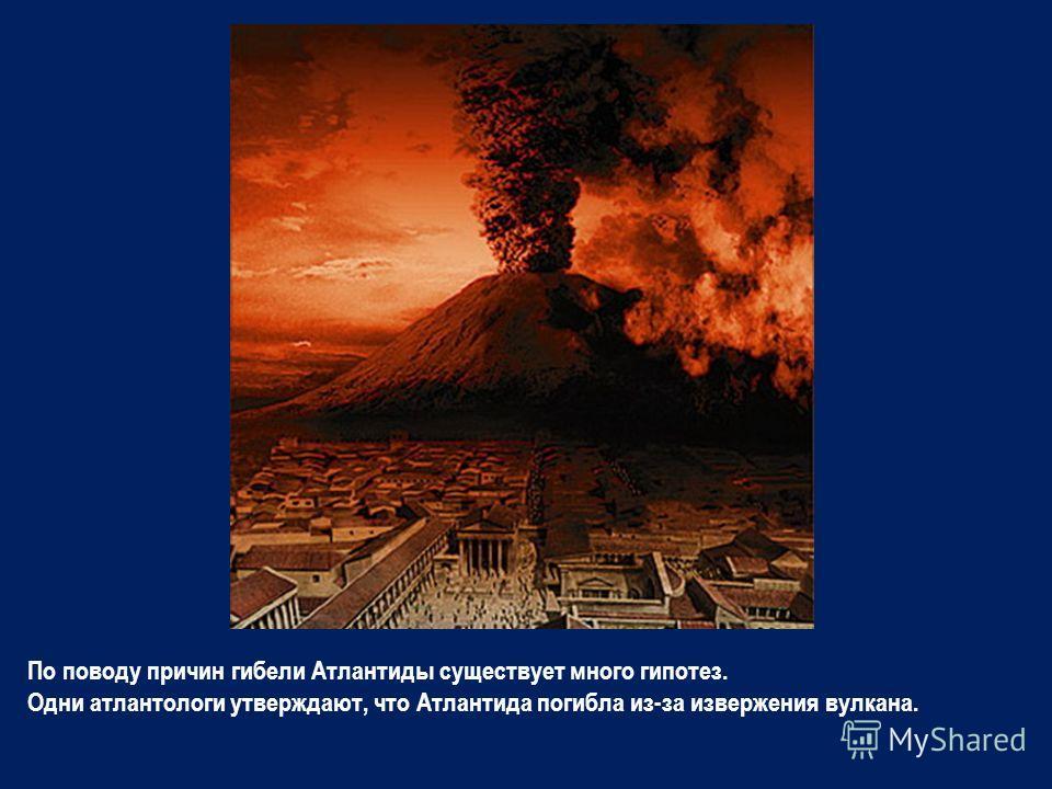 По поводу причин гибели Атлантиды существует много гипотез. Одни атлантологи утверждают, что Атлантида погибла из-за извержения вулкана.