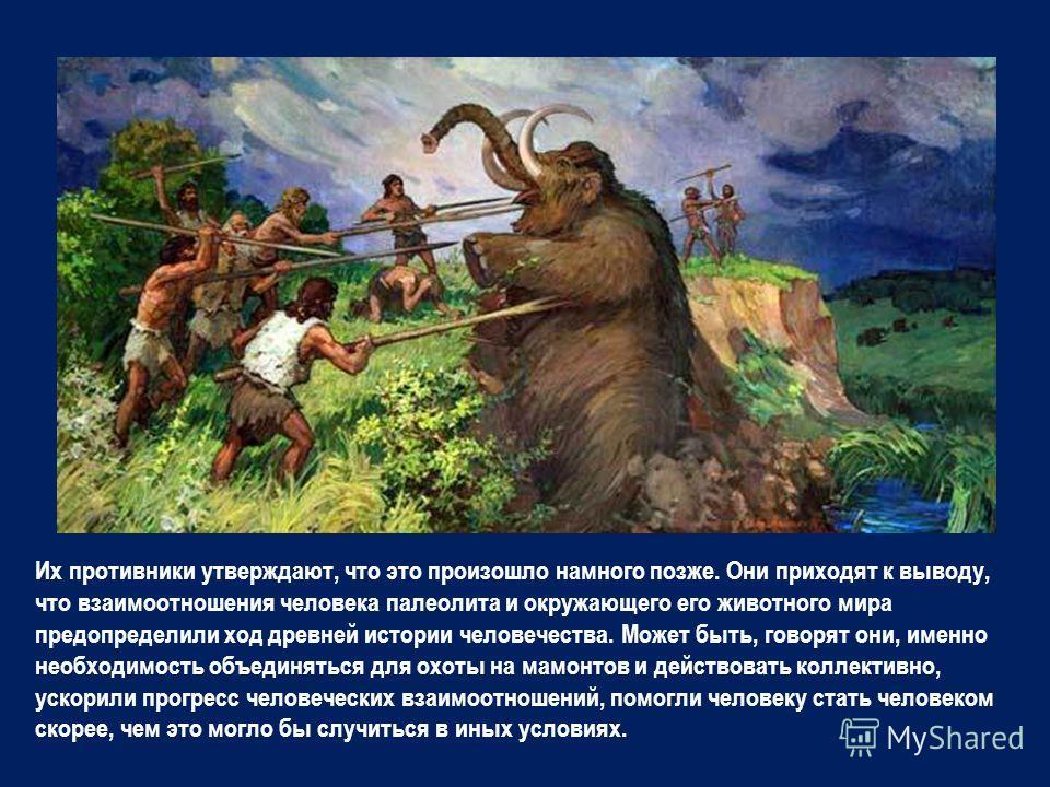 Их противники утверждают, что это произошло намного позже. Они приходят к выводу, что взаимоотношения человека палеолита и окружающего его животного мира предопределили ход древней истории человечества. Может быть, говорят они, именно необходимость о