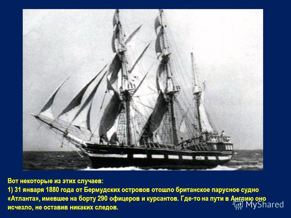 Вот некоторые из этих случаев: 1) 31 января 1880 года от Бермудских островов отошло британское парусное судно «Атланта», имевшее на борту 290 офицеров и курсантов. Где-то на пути в Англию оно исчезло, не оставив никаких следов.