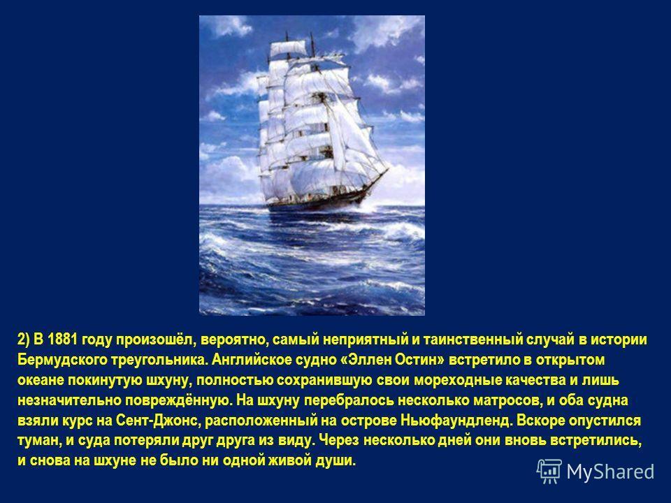 2) В 1881 году произошёл, вероятно, самый неприятный и таинственный случай в истории Бермудского треугольника. Английское судно «Эллен Остин» встретило в открытом океане покинутую шхуну, полностью сохранившую свои мореходные качества и лишь незначите