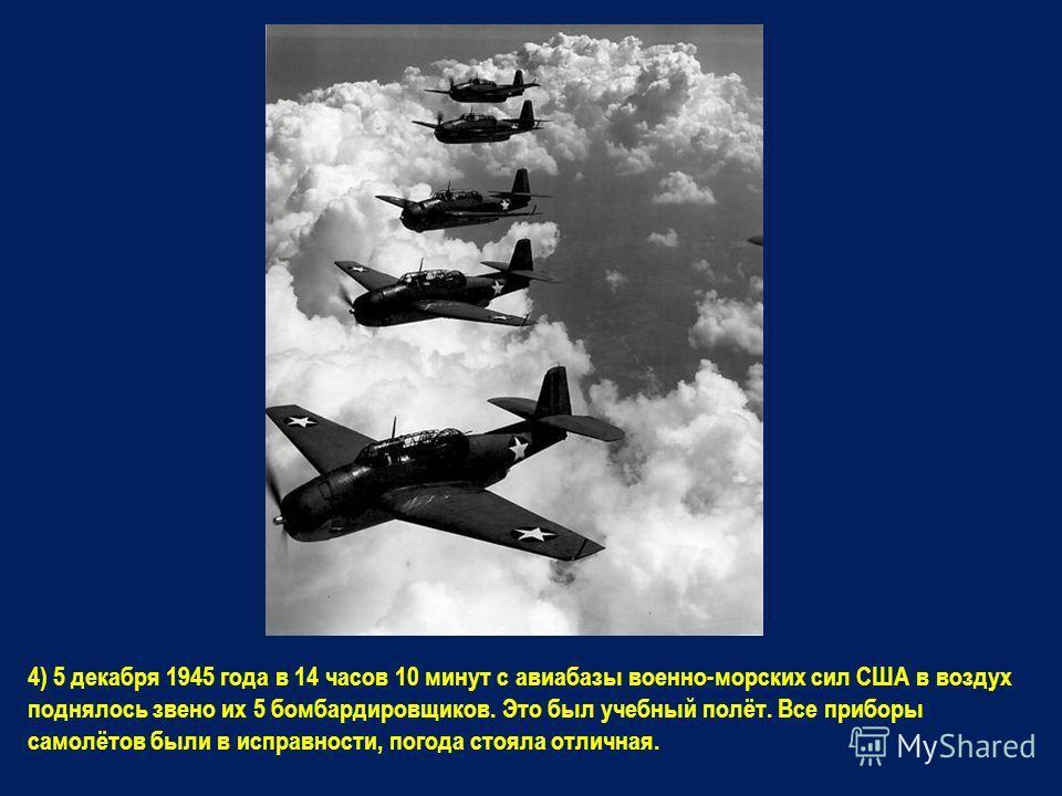 4) 5 декабря 1945 года в 14 часов 10 минут с авиабазы военно-морских сил США в воздух поднялось звено их 5 бомбардировщиков. Это был учебный полёт. Все приборы самолётов были в исправности, погода стояла отличная.