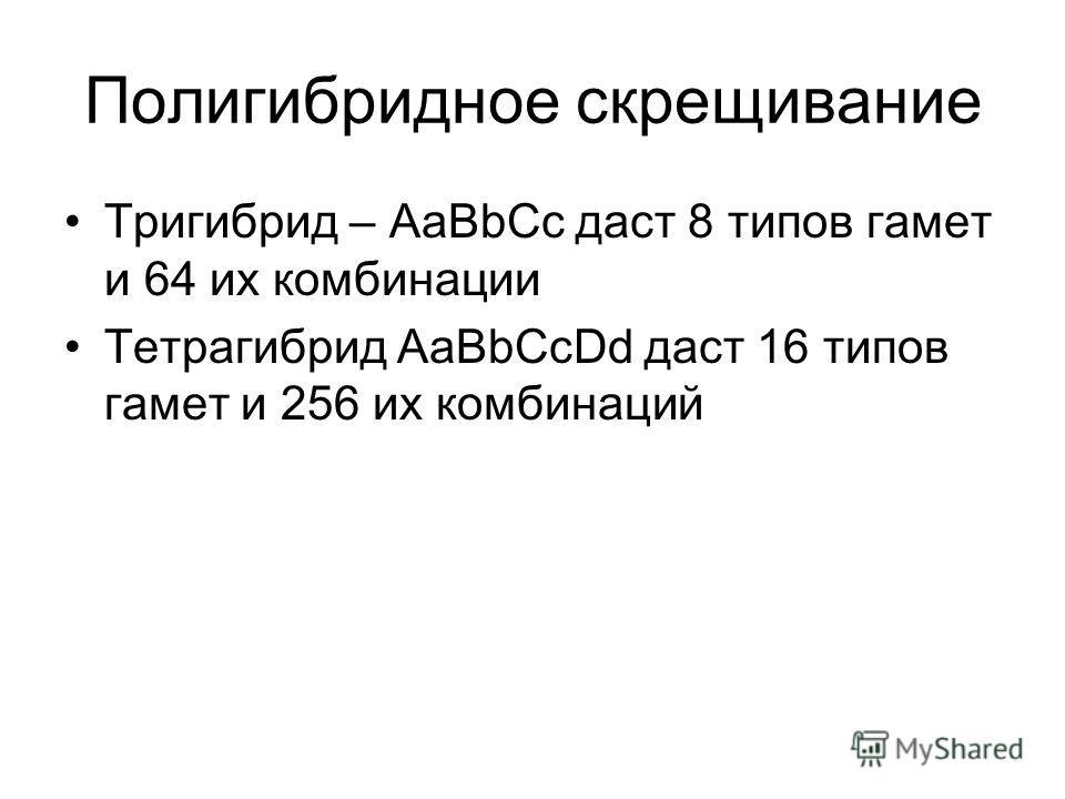 Полигибридное скрещивание Тригибрид – АаВbCc даст 8 типов гамет и 64 их комбинации Тетрагибрид АаВbCcDd даст 16 типов гамет и 256 их комбинаций
