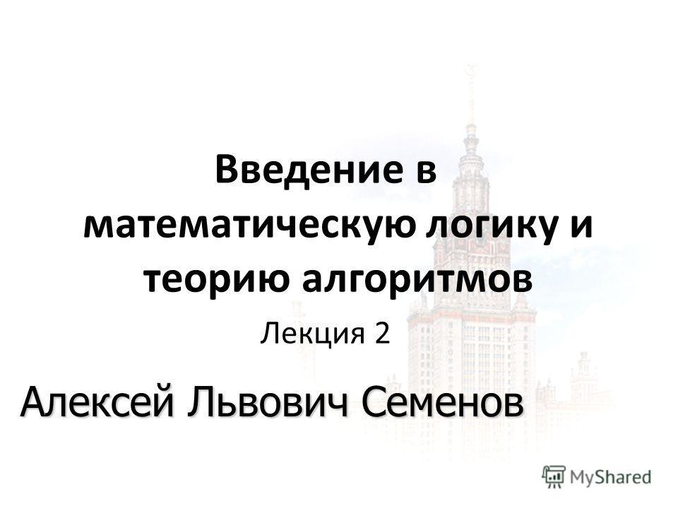 1 24.11.2013 Введение в математическую логику и теорию алгоритмов Лекция 2 Алексей Львович Семенов