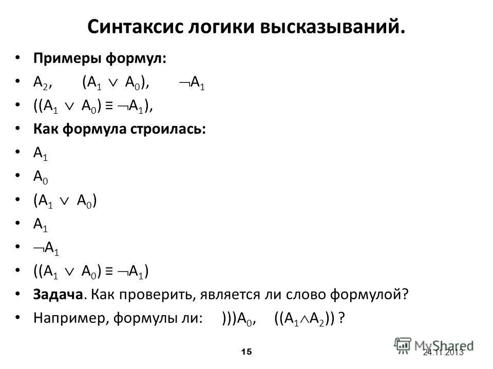 15 24.11.2013 Примеры формул: А 2, (А 1 А 0 ), А 1 ((А 1 А 0 ) А 1 ), Как формула строилась: А 1 А 0 (А 1 А 0 ) А 1 ((А 1 А 0 ) А 1 ) Задача. Как проверить, является ли слово формулой? Например, формулы ли: )))А 0, ((А 1 А 2 )) ? Синтаксис логики выс