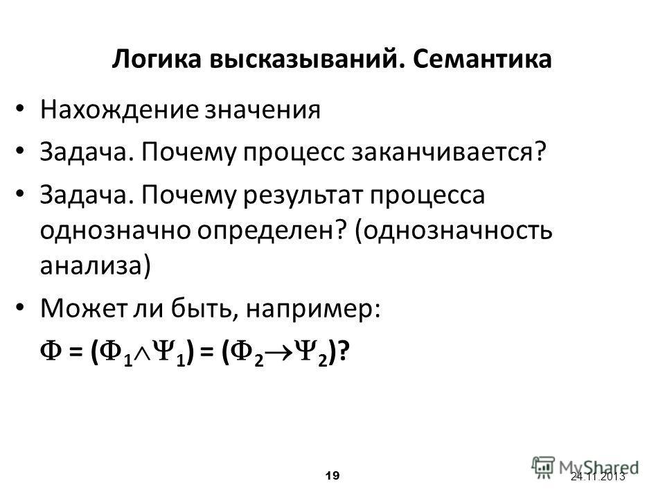 19 24.11.2013 Логика высказываний. Семантика Нахождение значения Задача. Почему процесс заканчивается? Задача. Почему результат процесса однозначно определен? (однозначность анализа) Может ли быть, например: = ( 1 1 ) = ( 2 2 )?