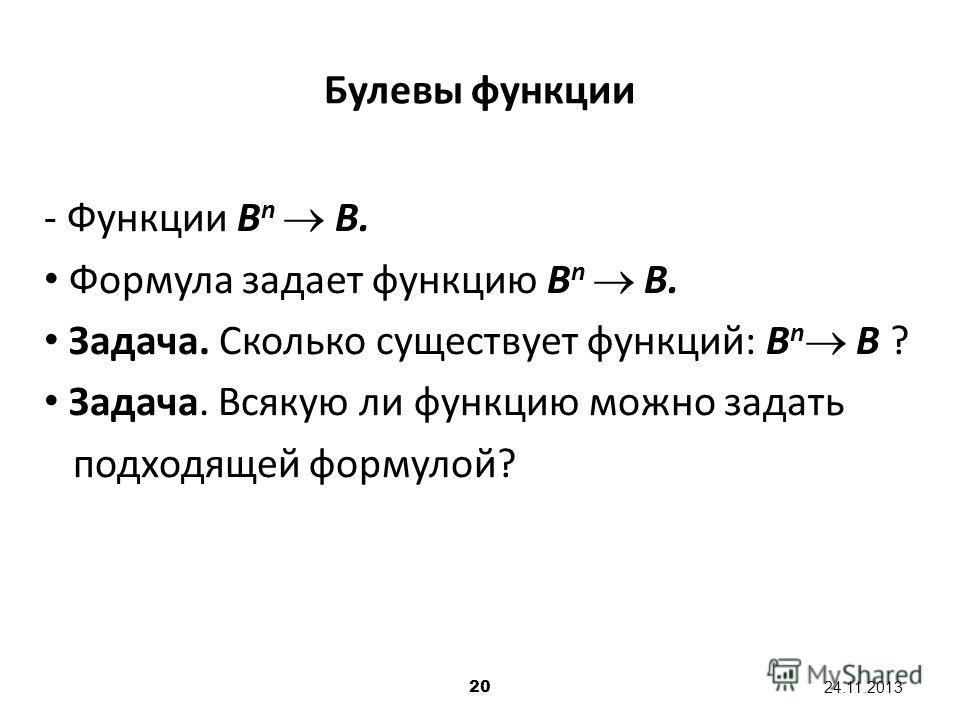 20 24.11.2013 Булевы функции - Функции B n B. Формула задает функцию B n B. Задача. Сколько существует функций: B n B ? Задача. Всякую ли функцию можно задать подходящей формулой?