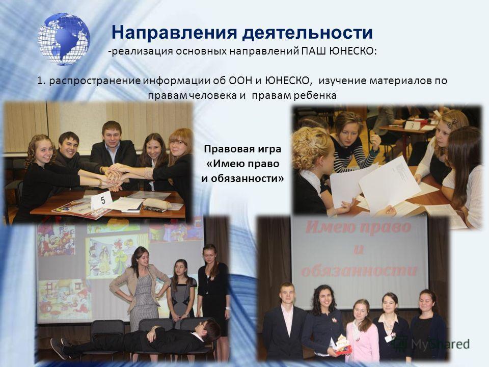Направления деятельности -реализация основных направлений ПАШ ЮНЕСКО: 1. распространение информации об ООН и ЮНЕСКО, изучение материалов по правам человека и правам ребенка Правовая игра «Имею право и обязанности»