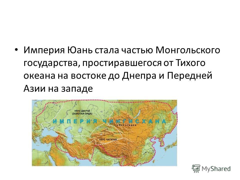 Империя Юань стала частью Монгольского государства, простиравшегося от Тихого океана на востоке до Днепра и Передней Азии на западе