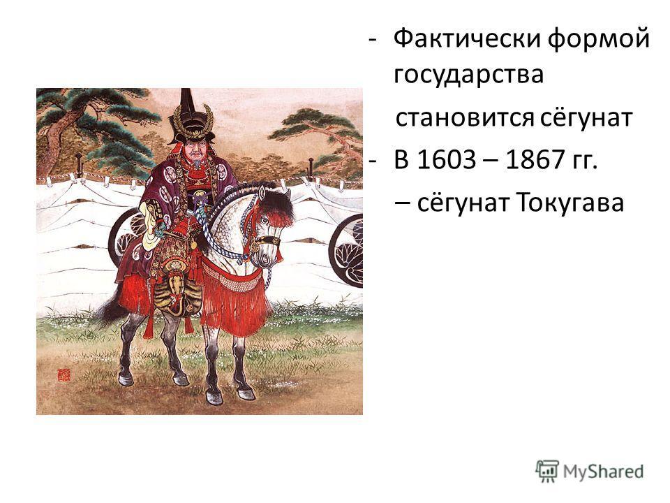 -Фактически формой государства становится сёгунат -В 1603 – 1867 гг. – сёгунат Токугава