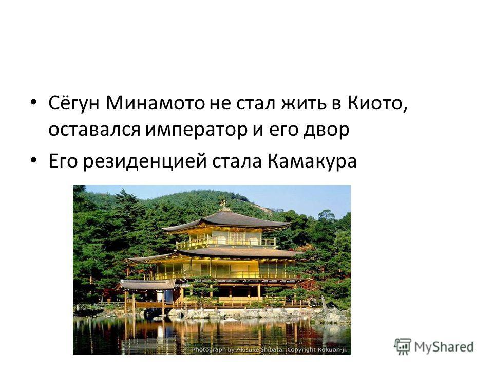 Сёгун Минамото не стал жить в Киото, оставался император и его двор Его резиденцией стала Камакура