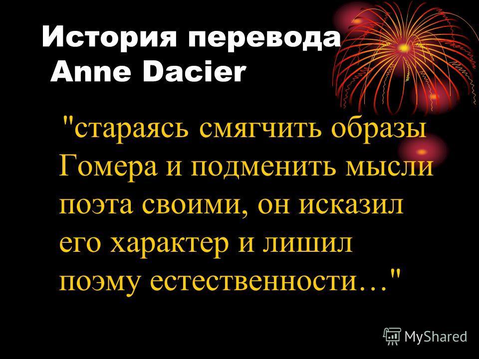 История перевода Anne Dacier стараясь смягчить образы Гомера и подменить мысли поэта своими, он исказил его характер и лишил поэму естественности…