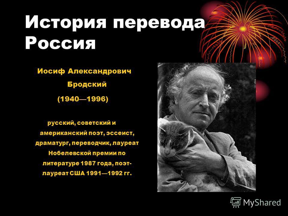 История перевода Россия Иосиф Александрович Бродский (19401996) русский, советский и американский поэт, эссеист, драматург, переводчик, лауреат Нобелевской премии по литературе 1987 года, поэт- лауреат США 19911992 гг.