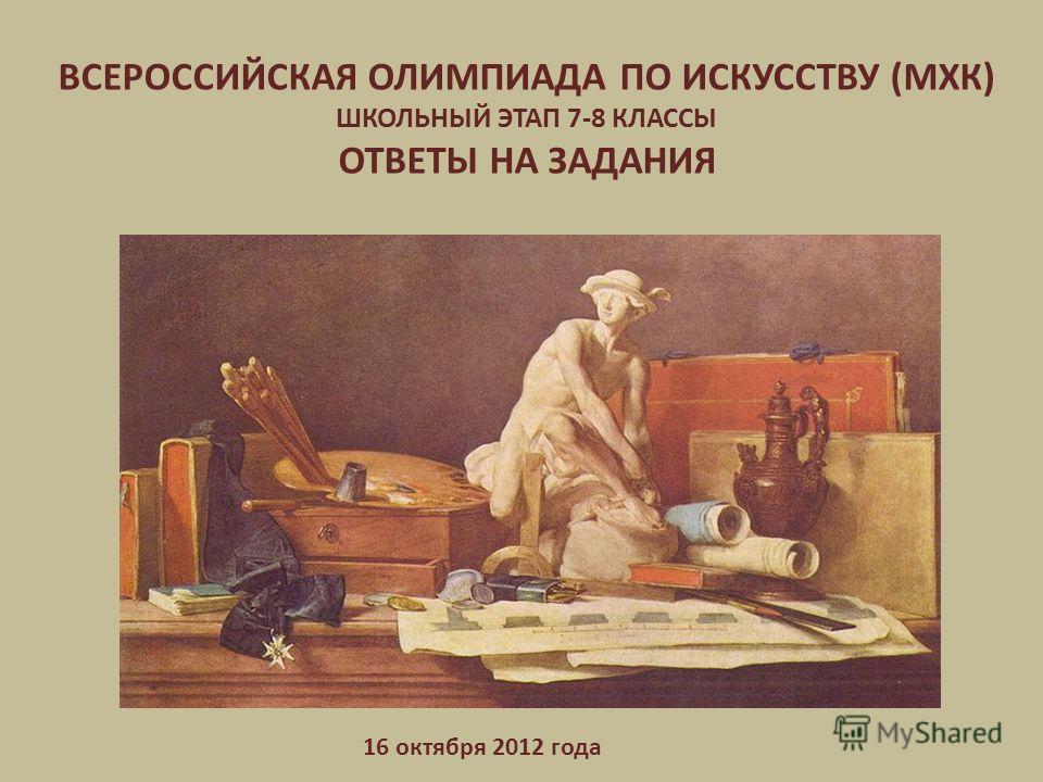 ВСЕРОССИЙСКАЯ ОЛИМПИАДА ПО ИСКУССТВУ (МХК) ШКОЛЬНЫЙ ЭТАП 7-8 КЛАССЫ ОТВЕТЫ НА ЗАДАНИЯ 16 октября 2012 года