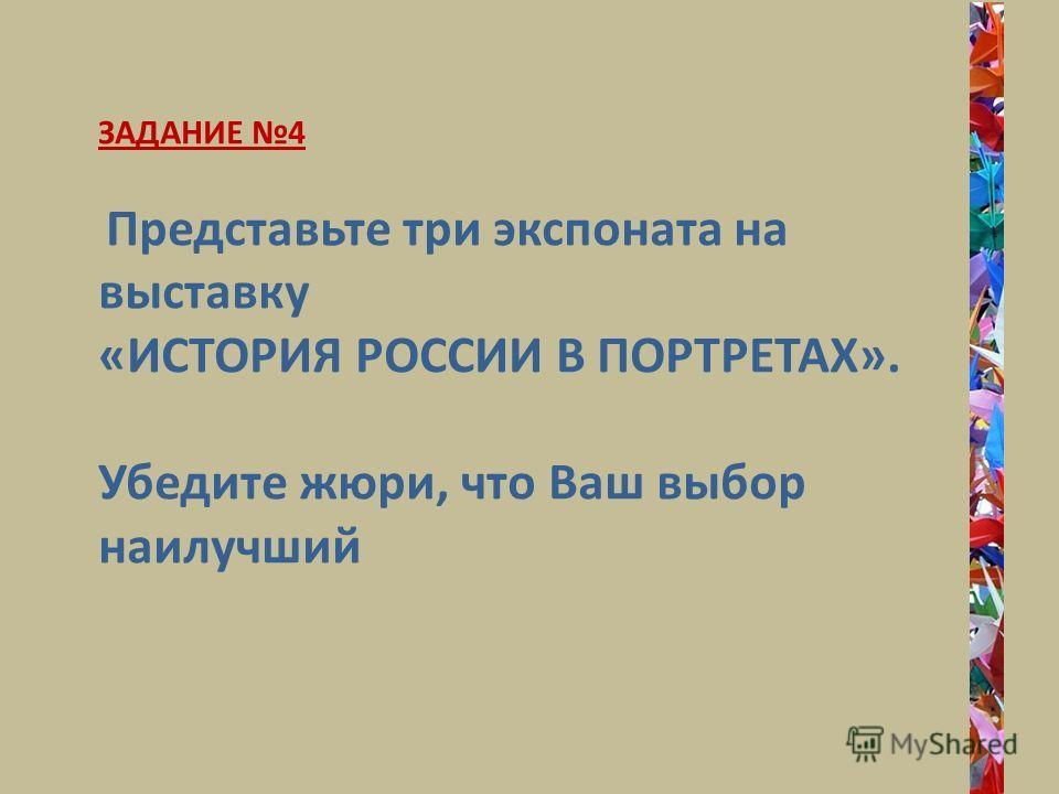 ЗАДАНИЕ 4 Представьте три экспоната на выставку «ИСТОРИЯ РОССИИ В ПОРТРЕТАХ». Убедите жюри, что Ваш выбор наилучший