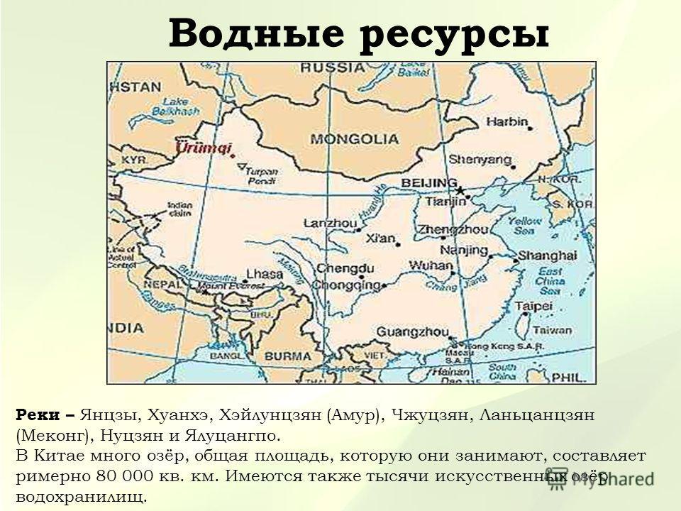 Водные ресурсы Реки – Янцзы, Хуанхэ, Хэйлунцзян (Амур), Чжуцзян, Ланьцанцзян (Меконг), Нуцзян и Ялуцангпо. В Китае много озёр, общая площадь, которую они занимают, составляет римерно 80 000 кв. км. Имеются также тысячи искусственных озёр водохранилищ