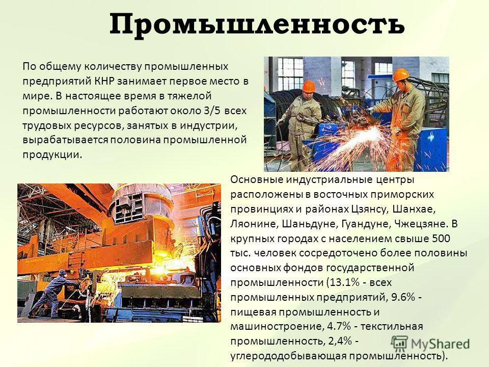 Промышленность По общему количеству промышленных предприятий КНР занимает первое место в мире. В настоящее время в тяжелой промышленности работают около 3/5 всех трудовых ресурсов, занятых в индустрии, вырабатывается половина промышленной продукции.
