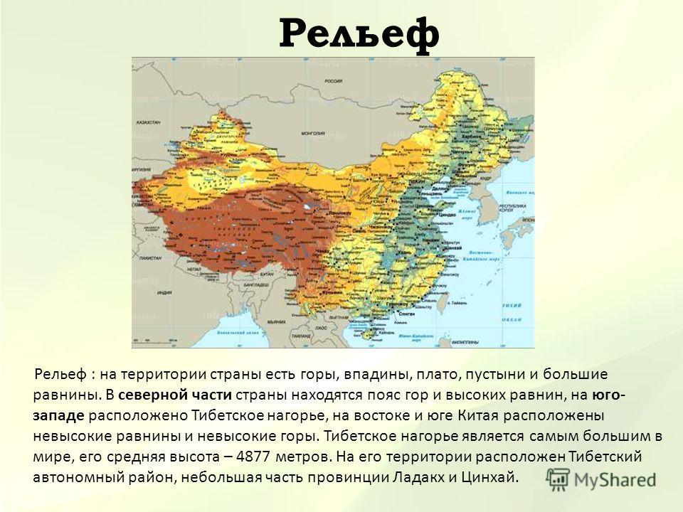 Рельеф Рельеф : на территории страны есть горы, впадины, плато, пустыни и большие равнины. В северной части страны находятся пояс гор и высоких равнин, на юго- западе расположено Тибетское нагорье, на востоке и юге Китая расположены невысокие равнины