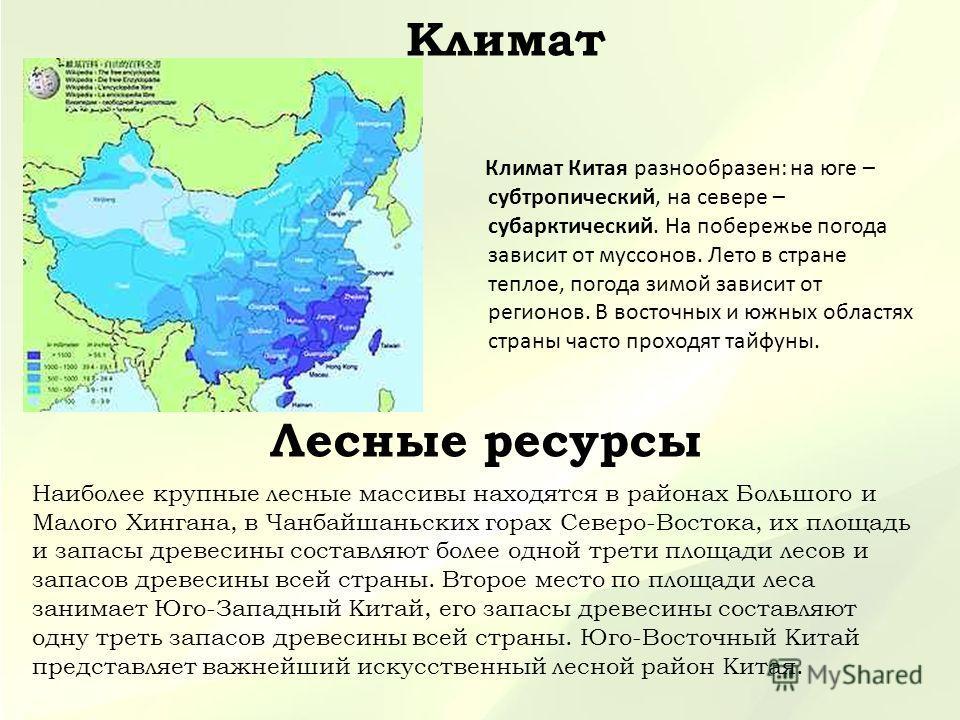 Климат Климат Китая разнообразен: на юге – субтропический, на севере – субарктический. На побережье погода зависит от муссонов. Лето в стране теплое, погода зимой зависит от регионов. В восточных и южных областях страны часто проходят тайфуны. Лесные