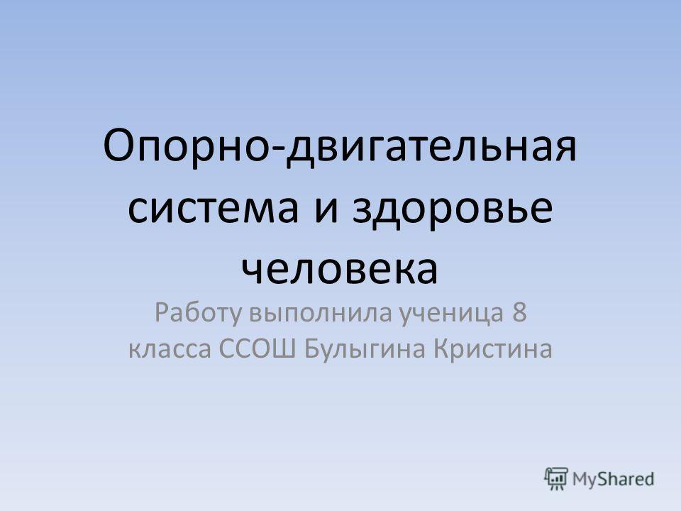 Опорно-двигательная система и здоровье человека Работу выполнила ученица 8 класса ССОШ Булыгина Кристина