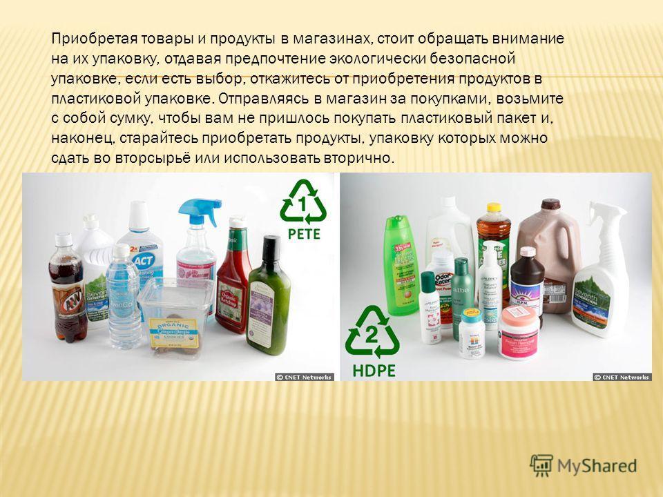 Приобретая товары и продукты в магазинах, стоит обращать внимание на их упаковку, отдавая предпочтение экологически безопасной упаковке, если есть выбор, откажитесь от приобретения продуктов в пластиковой упаковке. Отправляясь в магазин за покупками,