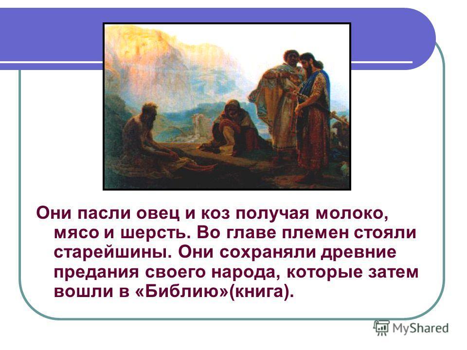 Они пасли овец и коз получая молоко, мясо и шерсть. Во главе племен стояли старейшины. Они сохраняли древние предания своего народа, которые затем вошли в «Библию»(книга).