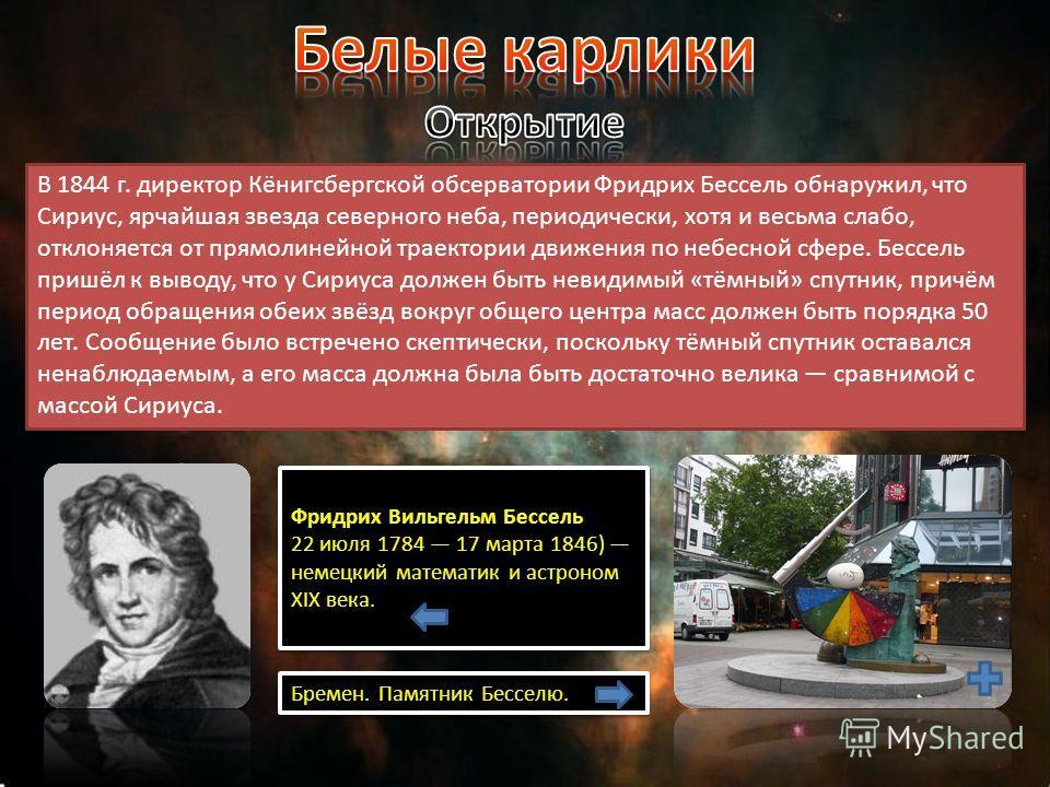 В 1844 г. директор Кёнигсбергской обсерватории Фридрих Бессель обнаружил, что Сириус, ярчайшая звезда северного неба, периодически, хотя и весьма слабо, отклоняется от прямолинейной траектории движения по небесной сфере. Бессель пришёл к выводу, что