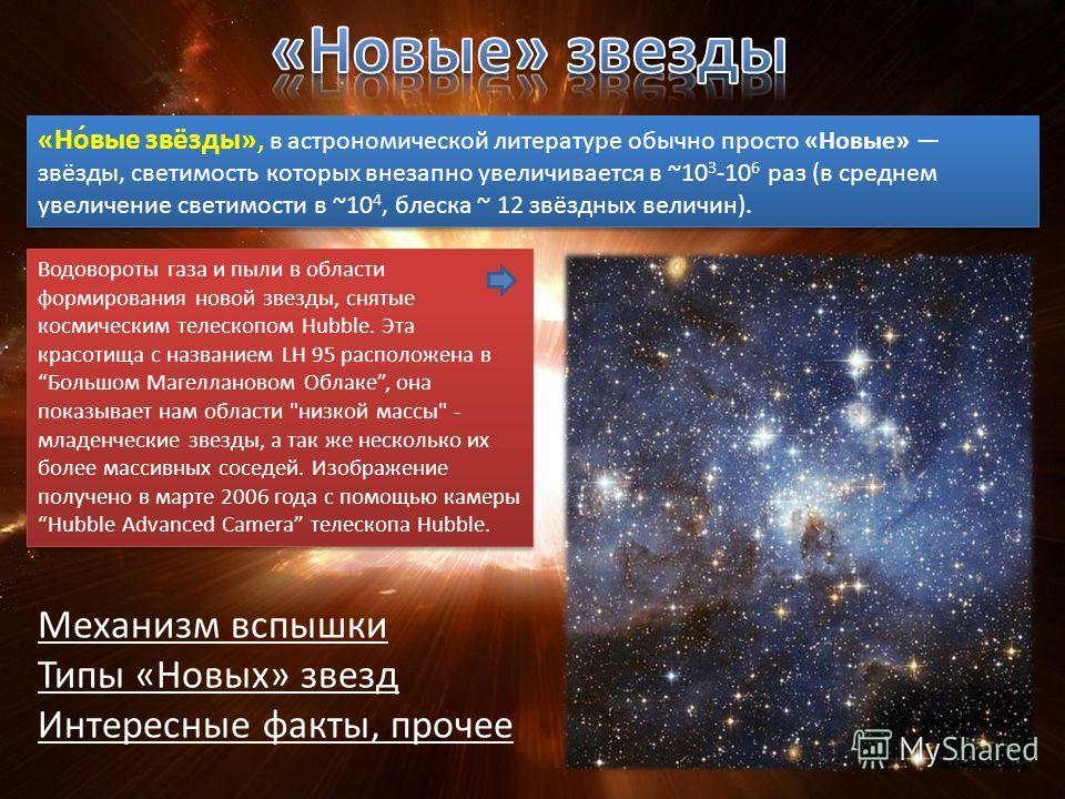 «Но́вые звёзды», в астрономической литературе обычно просто «Новые» звёзды, светимость которых внезапно увеличивается в ~10 3 -10 6 раз (в среднем увеличение светимости в ~10 4, блеска ~ 12 звёздных величин). Водовороты газа и пыли в области формиров