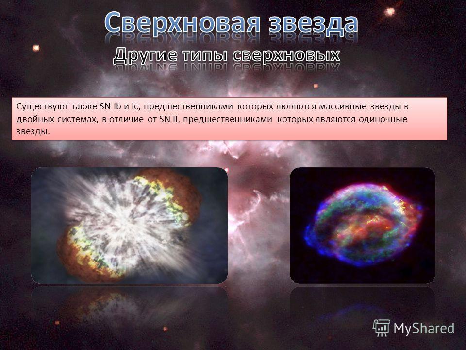 Существуют также SN Ib и Ic, предшественниками которых являются массивные звезды в двойных системах, в отличие от SN II, предшественниками которых являются одиночные звезды.