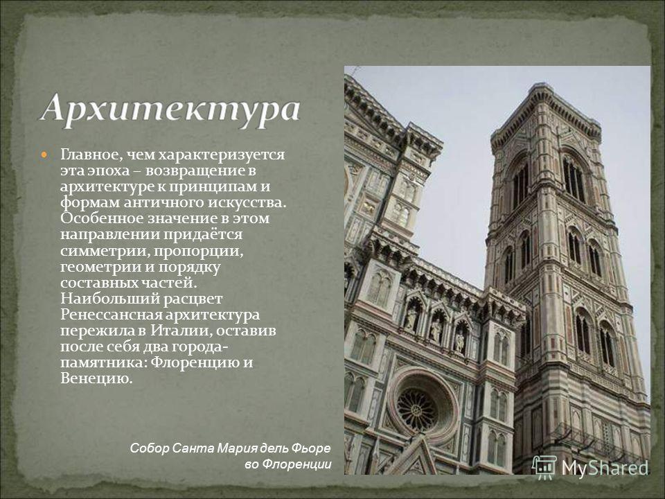 Главное, чем характеризуется эта эпоха – возвращение в архитектуре к принципам и формам античного искусства. Особенное значение в этом направлении придаётся симметрии, пропорции, геометрии и порядку составных частей. Наибольший расцвет Ренессансная а