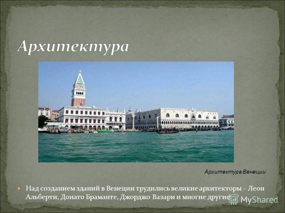 Над созданием зданий в Венеции трудились великие архитекторы – Леон Альберти, Донато Браманте, Джорджо Вазари и многие другие. Архитектура Венеции