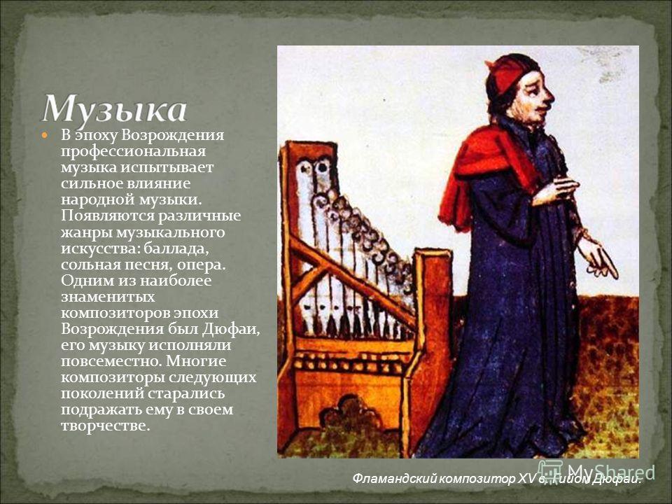 В эпоху Возрождения профессиональная музыка испытывает сильное влияние народной музыки. Появляются различные жанры музыкального искусства: баллада, сольная песня, опера. Одним из наиболее знаменитых композиторов эпохи Возрождения был Дюфаи, его музык