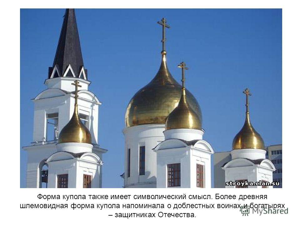 Форма купола также имеет символический смысл. Более древняя шлемовидная форма купола напоминала о доблестных воинах и богатырях – защитниках Отечества.
