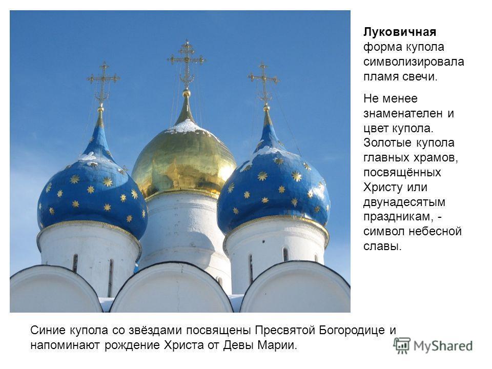Луковичная форма купола символизировала пламя свечи. Не менее знаменателен и цвет купола. Золотые купола главных храмов, посвящённых Христу или двунадесятым праздникам, - символ небесной славы. Синие купола со звёздами посвящены Пресвятой Богородице