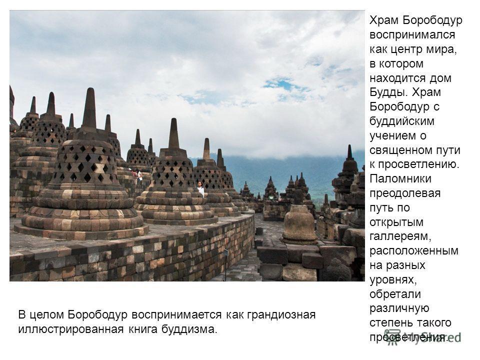 Храм Борободур воспринимался как центр мира, в котором находится дом Будды. Храм Борободур с буддийским учением о священном пути к просветлению. Паломники преодолевая путь по открытым галлереям, расположенным на разных уровнях, обретали различную сте