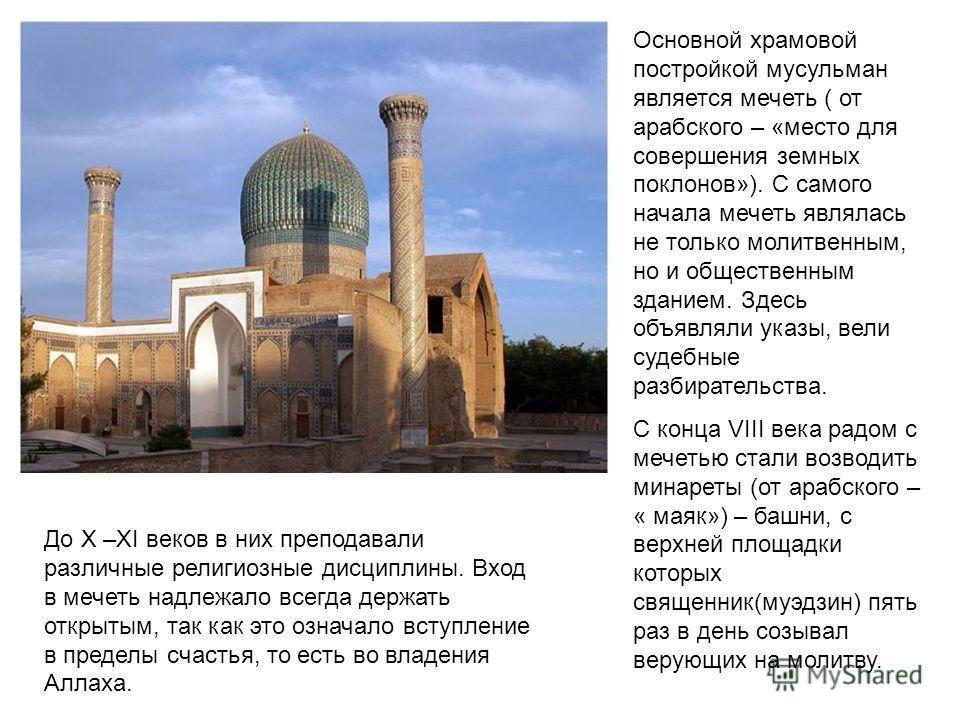 Основной храмовой постройкой мусульман является мечеть ( от арабского – «место для совершения земных поклонов»). С самого начала мечеть являлась не только молитвенным, но и общественным зданием. Здесь объявляли указы, вели судебные разбирательства. С