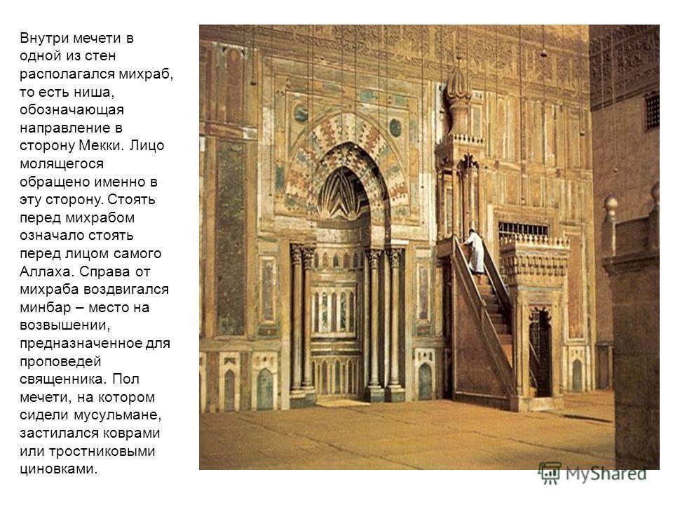 Внутри мечети в одной из стен располагался михраб, то есть ниша, обозначающая направление в сторону Мекки. Лицо молящегося обращено именно в эту сторону. Стоять перед михрабом означало стоять перед лицом самого Аллаха. Справа от михраба воздвигался м
