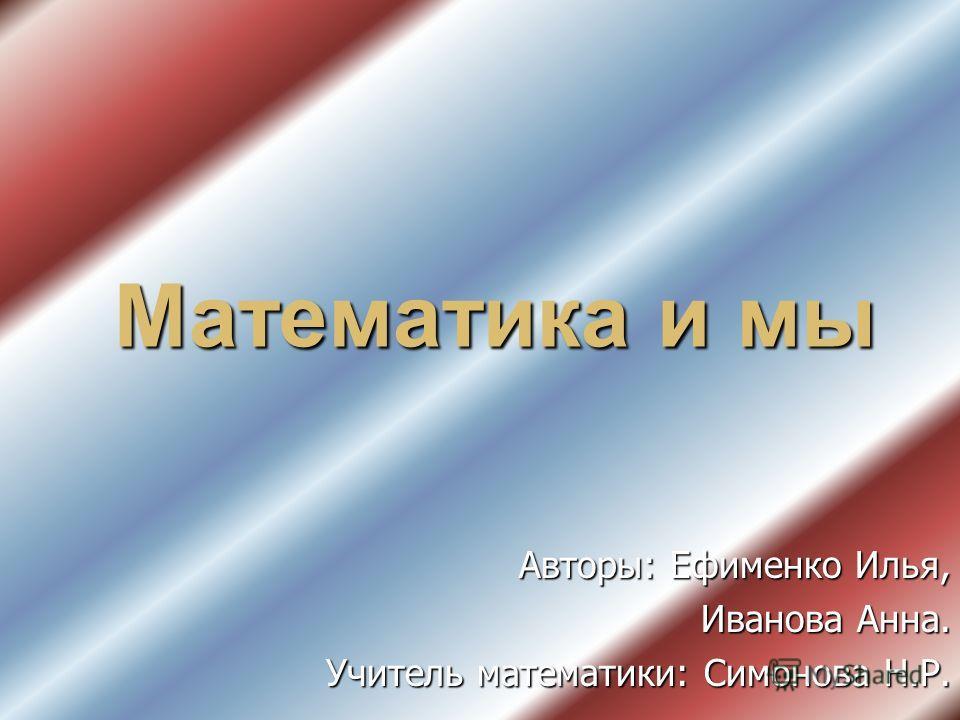 Математика и мы Авторы: Ефименко Илья, Иванова Анна. Учитель математики: Симонова Н.Р.