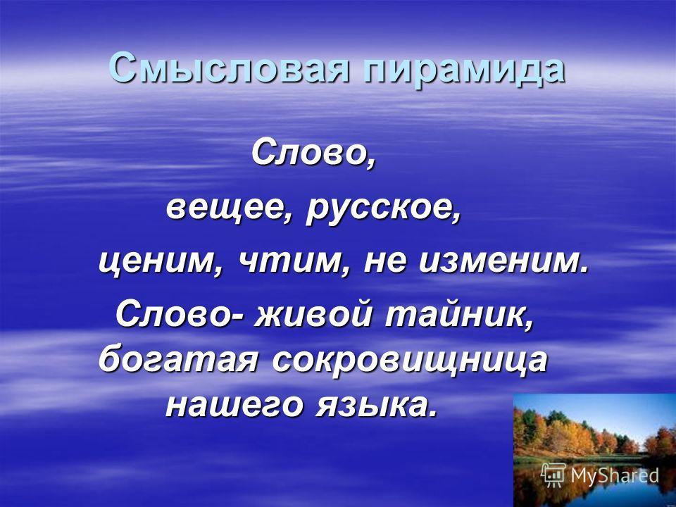 Смысловая пирамида Слово, Слово, вещее, русское, ценим, чтим, не изменим. Слово- живой тайник, богатая сокровищница нашего языка. Слово- живой тайник, богатая сокровищница нашего языка.