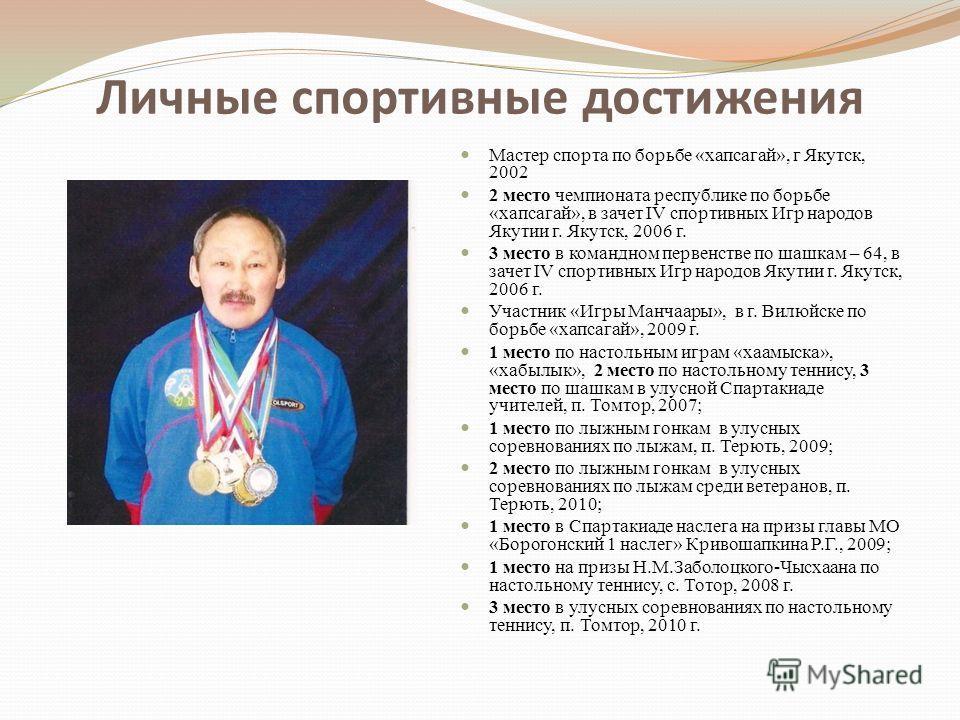 Личные спортивные достижения Мастер спорта по борьбе «хапсагай», г Якутск, 2002 2 место чемпионата республике по борьбе «хапсагай», в зачет IV спортивных Игр народов Якутии г. Якутск, 2006 г. 3 место в командном первенстве по шашкам – 64, в зачет IV