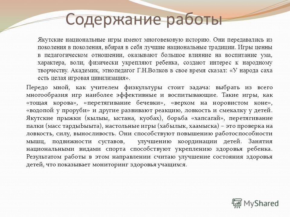 Содержание работы Якутские национальные игры имеют многовековую историю. Они передавались из поколения в поколения, вбирая в себя лучшие национальные традиции. Игры ценны в педагогическом отношении, оказывают большое влияние на воспитание ума, характ
