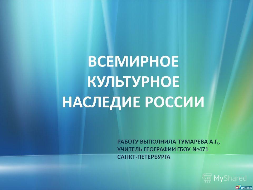 ВСЕМИРНОЕ КУЛЬТУРНОЕ НАСЛЕДИЕ РОССИИ РАБОТУ ВЫПОЛНИЛА ТУМАРЕВА А.Г., УЧИТЕЛЬ ГЕОГРАФИИ ГБОУ 471 САНКТ-ПЕТЕРБУРГА