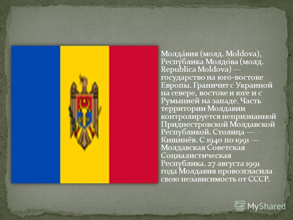 Молда́вия (молд. Moldova), Респу́блика Молдо́ва (молд. Republica Moldova) государство на юго-востоке Европы. Граничит с Украиной на севере, востоке и юге и с Румынией на западе. Часть территории Молдавии контролируется непризнанной Приднестровской Мо