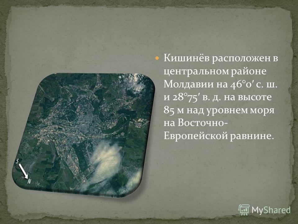 Кишинёв расположен в центральном районе Молдавии на 46°0 с. ш. и 28°75 в. д. на высоте 85 м над уровнем моря на Восточно- Европейской равнине.